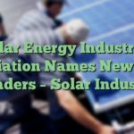 Solar Energy Industries Association Names New Board Leaders – Solar Industry