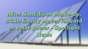 After SunEdison shake-up, BCSD finally moves forward on solar power – Spotlight News