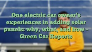 One electric car owner's experiences in adding solar panels: why, what, and how – Green Car Reports