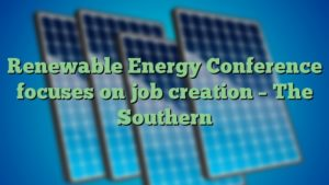 Renewable Energy Conference focuses on job creation – The Southern