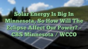 Solar Energy Is Big In Minnesota, So How Will The Eclipse Affect Our Power? – CBS Minnesota / WCCO